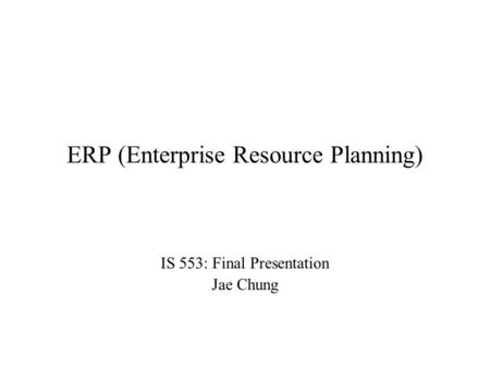 ERP (Enterprise Resource Planning) IS 553: Final Presentation Jae Chung.