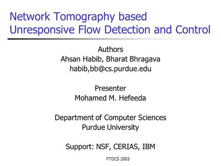 FTDCS 2003 Network Tomography based Unresponsive Flow Detection and Control Authors Ahsan Habib, Bharat Bhragava Presenter Mohamed.