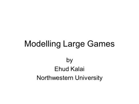 Modelling Large Games by Ehud Kalai Northwestern University.
