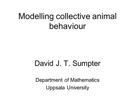 Modelling collective animal behaviour David J. T. Sumpter Department of Mathematics Uppsala University.