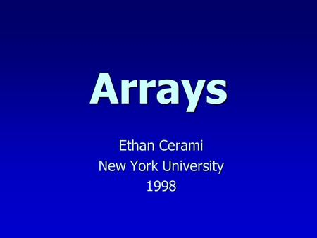 Arrays Ethan Cerami New York University 1998. Today n Array Basics (Review) n Random Number Example n Passing Arrays to Functions n Strings.