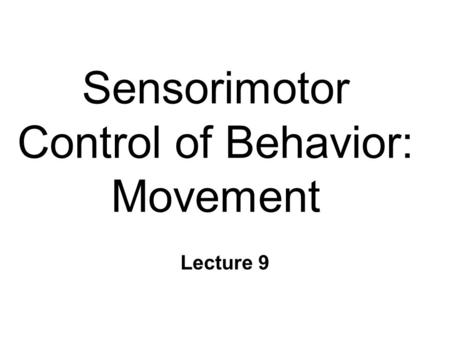Sensorimotor Control of Behavior: Movement Lecture 9.