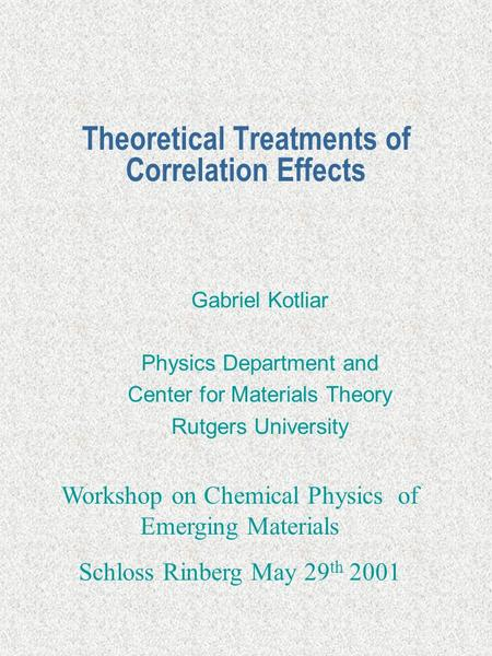 Theoretical Treatments of Correlation Effects Gabriel Kotliar Physics Department and Center for Materials Theory Rutgers University Workshop on Chemical.