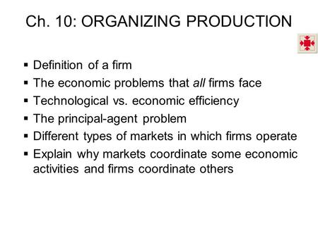 Ch. 10: ORGANIZING PRODUCTION  Definition of a firm  The economic problems that all firms face  Technological vs. economic efficiency  The principal-agent.