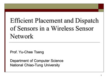 1 Efficient Placement and Dispatch of Sensors in a Wireless Sensor Network Prof. Yu-Chee Tseng Department of Computer Science National Chiao-Tung University.