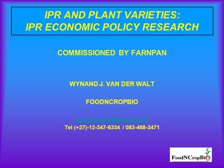 IPR AND PLANT VARIETIES: IPR ECONOMIC POLICY RESEARCH COMMISSIONED BY FARNPAN WYNAND J. VAN DER WALT FOODNCROPBIO Tel (+27)-12-347-6334.