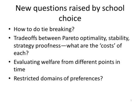 New questions raised by school choice How to do tie breaking? Tradeoffs between Pareto optimality, stability, strategy proofness—what are the 'costs' of.