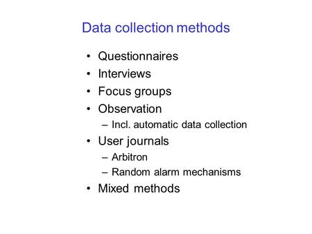 Data collection methods Questionnaires Interviews Focus groups Observation –Incl. automatic data collection User journals –Arbitron –Random alarm mechanisms.