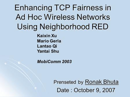 Enhancing TCP Fairness in Ad Hoc Wireless Networks Using Neighborhood RED Prenseted by Ronak Bhuta Date : October 9, 2007 Kaixin Xu Mario Gerla Lantao.