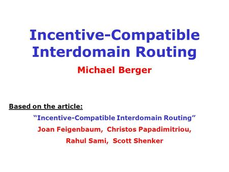 "Incentive-Compatible Interdomain Routing Michael Berger Based on the article: ""Incentive-Compatible Interdomain Routing"" Joan Feigenbaum, Christos Papadimitriou,"