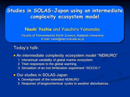 Studies in SOLAS-Japan using an intermediate complexity ecosystem model Naoki Yoshie and Yasuhiro Yamanaka Today's talk: An intermediate complexity ecosystem.