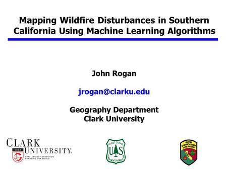 Mapping Wildfire Disturbances in Southern California Using Machine Learning Algorithms John Rogan Geography Department Clark University.
