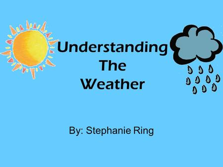 Understanding The Weather By: Stephanie Ring. Weather vs. Climate Weather refers to the conditions of the atmosphere at a certain place and time. Climate.