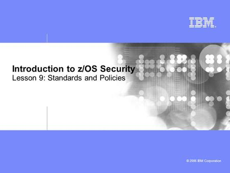 © 2006 IBM Corporation Introduction to z/OS Security Lesson 9: Standards and Policies.