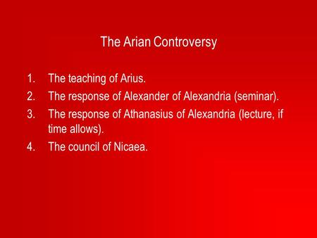 The Arian Controversy 1.The teaching of Arius. 2.The response of Alexander of Alexandria (seminar). 3.The response of Athanasius of Alexandria (lecture,