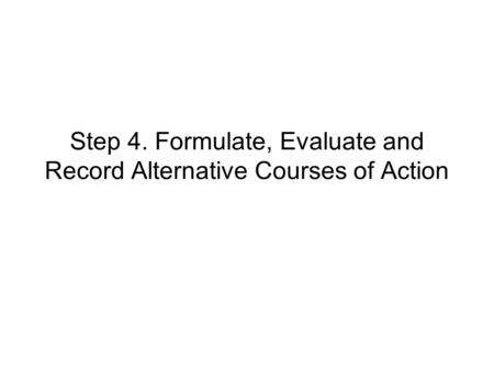 Step 4. Formulate, Evaluate and Record Alternative Courses of Action.