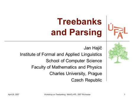 April 26, 2007Workshop on Treebanking, NAACL-HTL 2007 Rochester1 Treebanks and Parsing Jan Hajič Institute of Formal and Applied Linguistics School of.