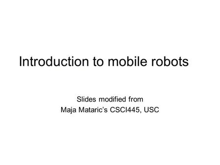 Introduction to mobile robots Slides modified from Maja Mataric's CSCI445, USC.