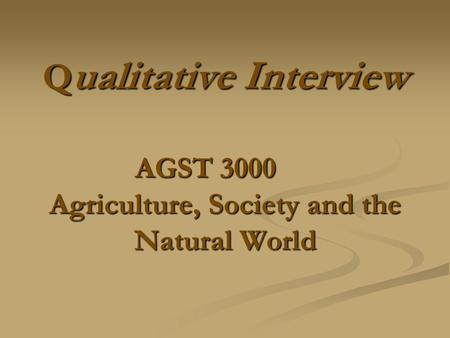 Q ualitative Interview AGST 3000 Agriculture, Society and the Natural World.