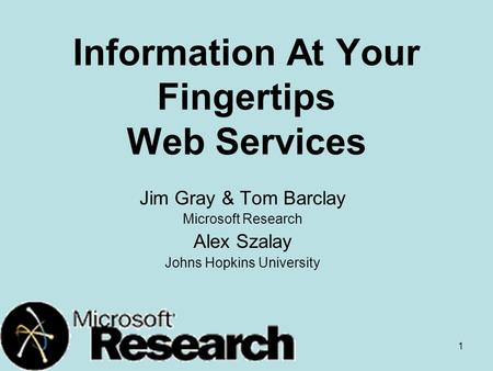 1 Information At Your Fingertips Web Services Jim Gray & Tom Barclay Microsoft Research Alex Szalay Johns Hopkins University.