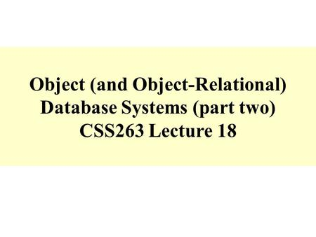 Object (and Object-Relational) Database Systems (part two) CSS263 Lecture 18.