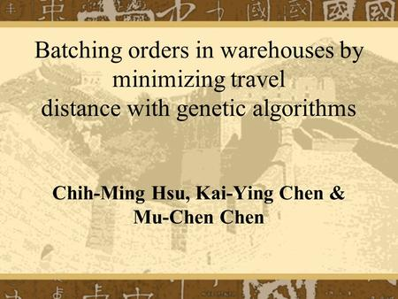 Batching orders in warehouses by minimizing travel distance with genetic algorithms Chih-Ming Hsu, Kai-Ying Chen & Mu-Chen Chen.