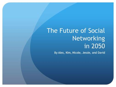 The Future of Social Networking in 2050 By Alex, Kim, Nicole, Jessie, and David.