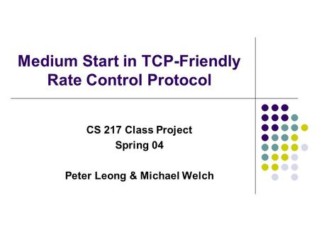 Medium Start in TCP-Friendly Rate Control Protocol CS 217 Class Project Spring 04 Peter Leong & Michael Welch.