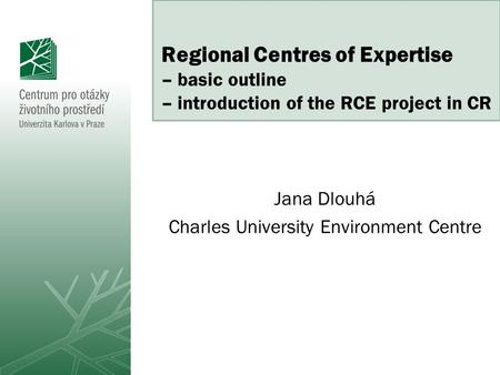Regional Centres of Expertise – basic outline – introduction of the RCE project in CR Jana Dlouhá Charles University Environment Centre.