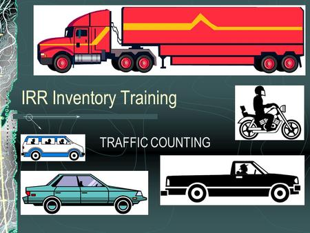 IRR Inventory Training TRAFFIC COUNTING. Introduction What are your needs?