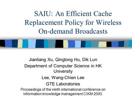 SAIU: An Efficient Cache Replacement Policy for Wireless On-demand Broadcasts Jianliang Xu, Qinglong Hu, Dik Lun Department of Computer Science in HK University.