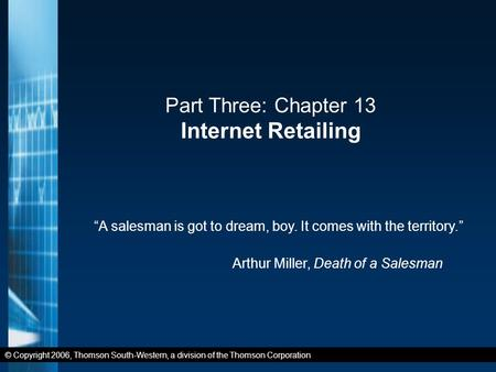 "© Copyright 2006, Thomson South-Western, a division of the Thomson Corporation Part Three: Chapter 13 Internet Retailing ""A salesman is got to dream, boy."