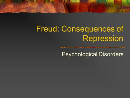Freud: Consequences of Repression Psychological Disorders.