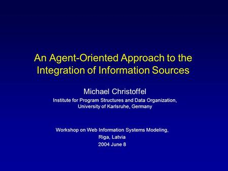 An Agent-Oriented Approach to the Integration of Information Sources Michael Christoffel Institute for Program Structures and Data Organization, University.