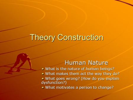 Theory Construction Human Nature What is the nature of human beings? What is the nature of human beings? What makes them act the way they do? What makes.