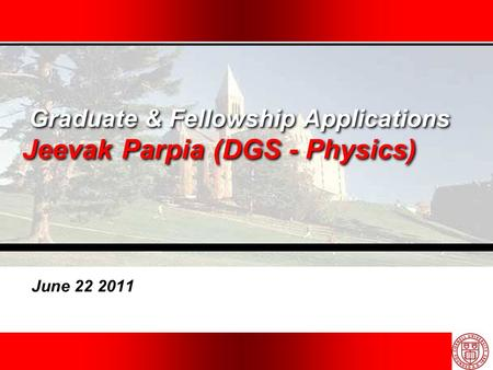 Graduate & Fellowship Applications Jeevak Parpia (DGS - Physics) June 22 2011.