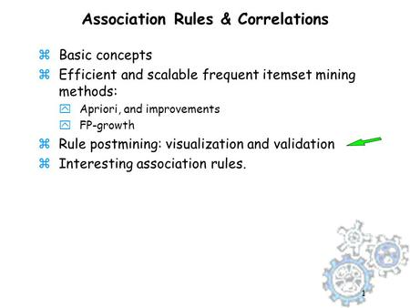 1 Association Rules & Correlations zBasic concepts zEfficient and scalable frequent itemset mining methods: yApriori, and improvements yFP-growth zRule.
