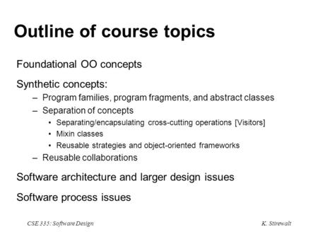 K. Stirewalt CSE 335: Software Design Outline of course topics Foundational OO concepts Synthetic concepts: –Program families, program fragments, and abstract.