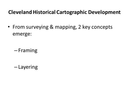 Cleveland Historical Cartographic Development From surveying & mapping, 2 key concepts emerge: – Framing – Layering.