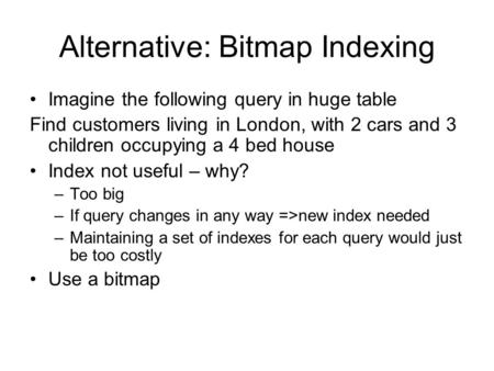 Alternative: Bitmap Indexing Imagine the following query in huge table Find customers living in London, with 2 cars and 3 children occupying a 4 bed house.