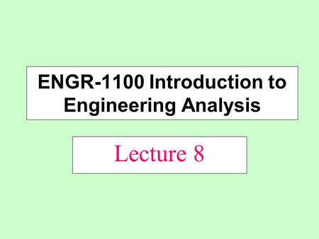 Lecture 8 ENGR-1100 Introduction to Engineering Analysis.
