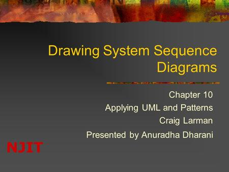 NJIT Drawing System Sequence Diagrams Chapter 10 Applying UML and Patterns Craig Larman Presented by Anuradha Dharani.