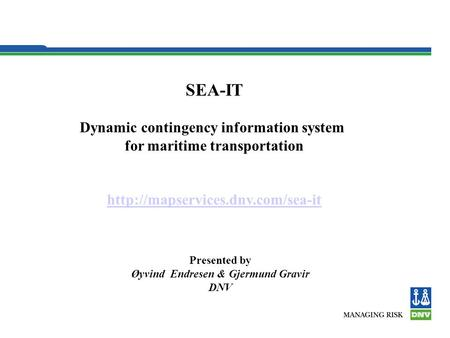 SEA-IT Dynamic contingency information system for maritime transportation  Presented by Øyvind Endresen & Gjermund Gravir.