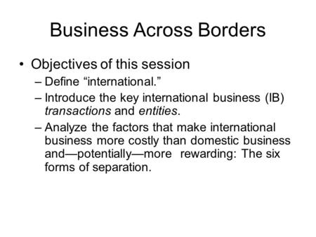 "Business Across Borders Objectives of this session –Define ""international."" –Introduce the key international business (IB) transactions and entities. –Analyze."
