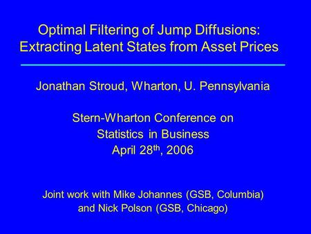 Optimal Filtering of Jump Diffusions: Extracting Latent States from Asset Prices Jonathan Stroud, Wharton, U. Pennsylvania Stern-Wharton Conference on.