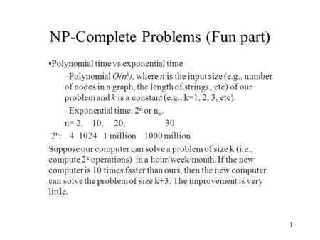 1 NP-Complete Problems (Fun part) Polynomial time vs exponential time –Polynomial O(n k ), where n is the input size (e.g., number of nodes in a graph,