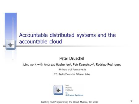 Building and Programming the Cloud, Mysore, Jan 2010 1 Accountable distributed systems and the accountable cloud Peter Druschel joint work with Andreas.