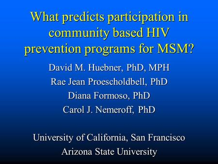 What predicts participation in community based HIV prevention programs for MSM? David M. Huebner, PhD, MPH Rae Jean Proescholdbell, PhD Diana Formoso,