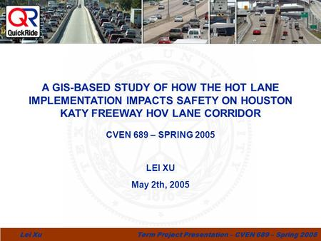 1 Lei Xu Term Project Presentation – CVEN 689 – Spring 2005 CVEN 689 – SPRING 2005 LEI XU May 2th, 2005 hide A GIS-BASED STUDY OF HOW THE HOT LANE IMPLEMENTATION.
