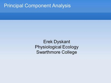 Principal Component Analysis Erek Dyskant Physiological Ecology Swarthmore College.